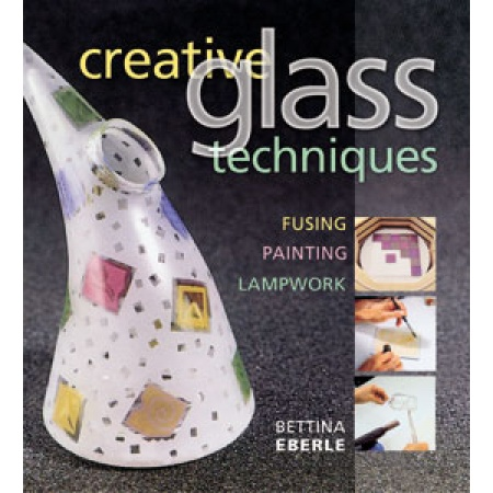 Creative Glass Techniques / Bettina Eberle